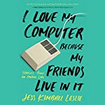 I Love My Computer Because My Friends Live in It: Stories from an Online Life | Jess Kimball Leslie
