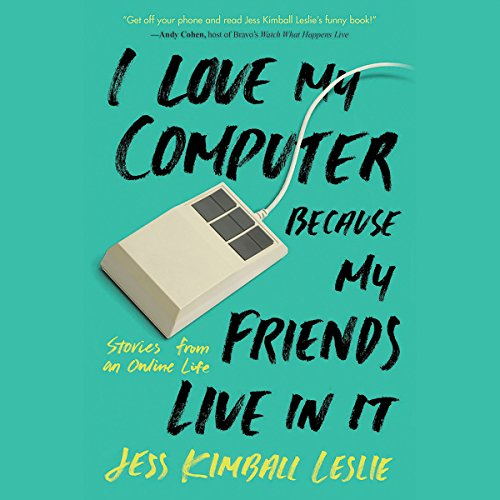 I Love My Computer Because My Friends Live in It: Stories from an Online Life