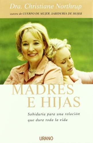 Madres E Hijas/Mother-Daughter Wisdom: Sabiduria Para Una Relacio Que Dura Toda La Vida (Spanish Edition)
