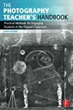 The Photography Teacher's Handbook: Practical Methods for Engaging Students in the Flipped Classroom (Photography Educators Series)