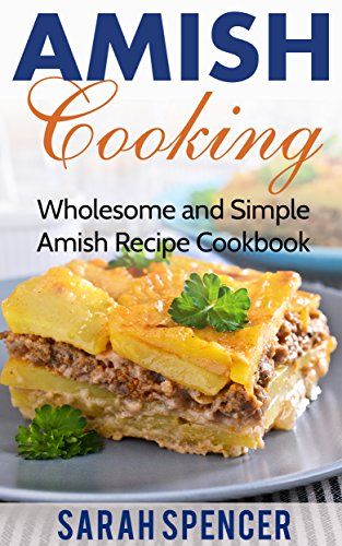 Amish Cooking: Wholesome and Simple Amish Recipe Cookbook (Amish Cookbook 1) by [Spencer, Sarah]