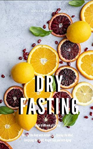 Dry Fasting : Guide to Miracle of Fasting - Healing the Body with Autophagy , Clearing the Mind, Energizing the Spirit, Weight Loss and Anti-Aging