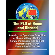 The PLA at Home and Abroad: Assessing the Operational Capabilities of China's Military - Uyghurs, Spratly and Senkaku Islands, Tibet, Domestic Riots, Taiwan, Chinese-Russian Exercises