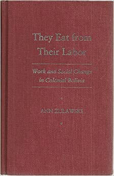 They Eat from Their Labor: Work and Social Change in Colonial Bolivia (Pitt Latin American Series)