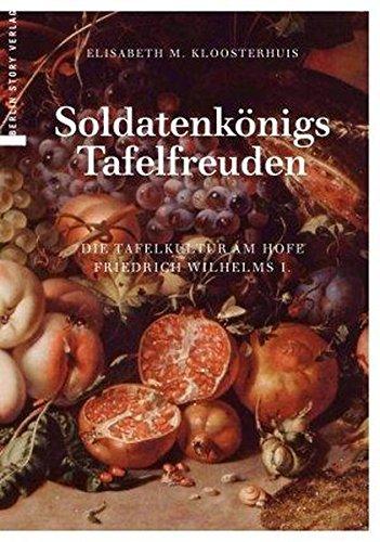 Soldatenkönigs Tafelfreuden: Die Tafelkultur am Hofe Friedrich Wilhelms I