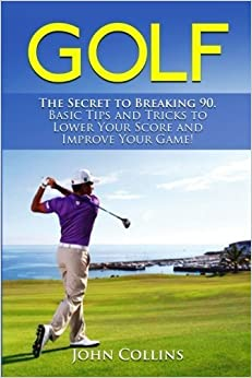 Book Golf: The Secret to Breaking 90: Basic Tips and Tricks to Lower Your Score and Improve Your Game! by John Collins (2015-08-27)