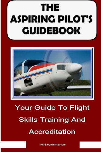 The Aspiring Pilot's Guidebook: Your Guide To Flight Skills Training And Accreditation, Learn To Fly And Get Your Pilot's License