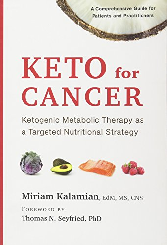 Keto for Cancer: Ketogenic Metabolic Therapy as a Targeted Nutritional Strategy by Miriam Kalamian EdM  MS  CNS