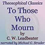 To Those Who Mourn: Theosophical Classics | C. W. Leadbeater
