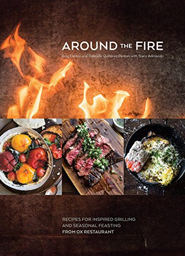 Around the Fire: Recipes for Inspired Grilling and Seasonal Feasting from Ox Restaurant: A Cookbo ok
