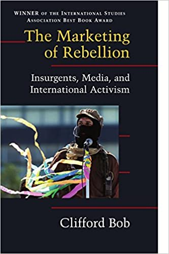 The Marketing of Rebellion: Insurgents, Media, and International Activism (Cambridge Studies in Contentious Politics) by Clifford Bob (2005-06-06)