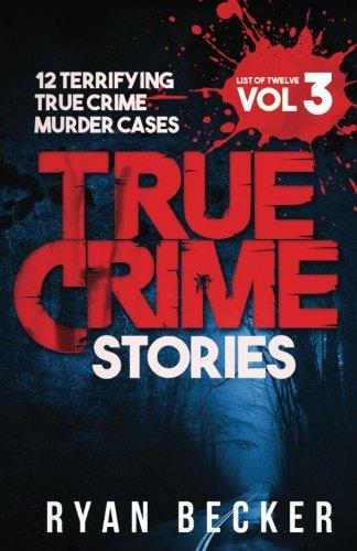 True Crime Stories Volume 3: 12 Terrifying True Crime Murder Cases (List of Twelve)