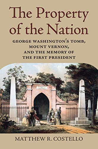 The Property of the Nation: George Washington's Tomb, Mount Vernon, and the Memory of the First President ()