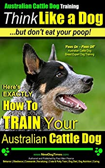 Australian Cattle Dog Training - Think Like a Dog...But Don't Eat Your Poop! - Australian Cattle Dog Breed Expert Training: Here's EXACTLY How To Train Your Australian Cattle Dog by [Pearce, Paul Allen]