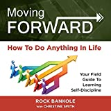 Moving Forward: How to Do Anything in Life: Your Field Guide to Learning Self-Discipline