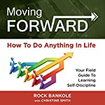 Moving Forward: How to Do Anything in Life: Your Field Guide to Learning Self-Discipline | Rock H. Bankole,Christine Smith