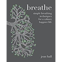 Breathe: Simple Breathing Techniques for a Calmer, Happier Life