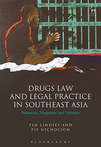 Drugs Law and Legal Practice in Southeast Asia: Indonesia, Singapore and Vietnam by Hart Publishing