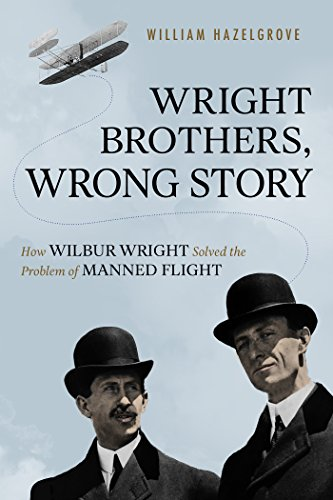 Wright Brothers, Wrong Story: How Wilbur Wright Solved the Problem of Manned ()