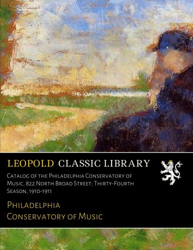 Catalog of the Philadelphia Conservatory of Music, 822 North Broad Street; Thirty-Fourth Season, 1910-1911 PDF
