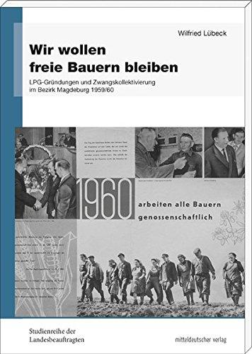 Wir wollen freie Bauern bleiben: LPG-Gründungen und Zwangskollektivierung im Bezirk Magdeburg 1959/60 (Studienreihe der Landesbeauftragten für die ... ... der ehemaligen DDR in Sachsen-Anhalt)