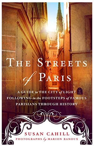(The Streets of Paris: A Guide to the City of Light Following in the Footsteps of Famous Parisians Throughout History)