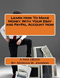 Learn How to Make Money with Your Ebay and PayPal Account Now: Make Money with Your Ebay and PayPal Account