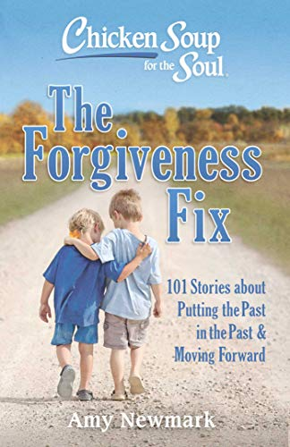 Chicken Soup for the Soul: The Forgiveness Fix: 101 Stories about Putting the Past in the Past