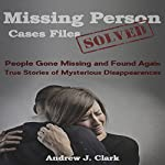 Missing Person Case Files Solved: People Gone Missing and Found Again: True Stories of Mysterious Disappearances | Andrew J. Clark