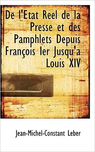Lire en ligne De L'etat Reel De La Presse Et Des Pamphlets Depuis Francois Ier Jusqu'a Louis XIV pdf