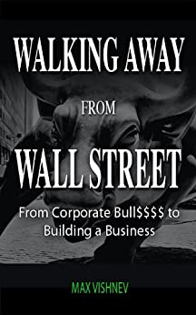 Walking Away From Wall Street: From Corporate Bull to Building a Business by [Vishnev, Max]