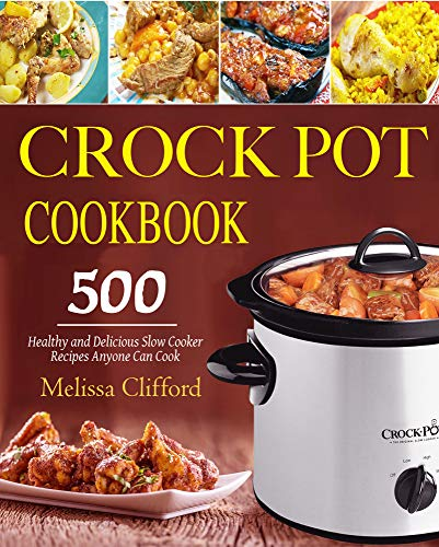 Crock Pot Cookbook: 500 Healthy and Delicious Slow Cooker Recipes Anyone Can Cook by Melissa  Clifford
