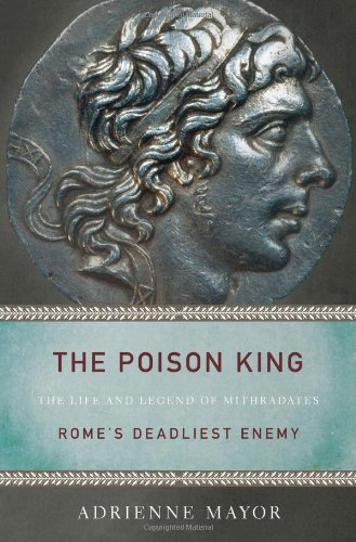 Download The Poison King: The Life and Legend of Mithradates, Rome's Deadliest Enemy pdf epub
