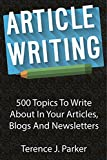 Article Writing: 500 Topics To Write About In Your Articles, Blogs And Newsletters