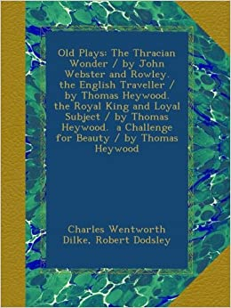 Book Old Plays: The Thracian Wonder / by John Webster and Rowley. the English Traveller / by Thomas Heywood. the Royal King and Loyal Subject / by Thomas ... a Challenge for Beauty / by Thomas Heywood