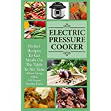 Electric Pressure Cooker: Perfect Recipes To Get Meals On The Table In No Time (Clean Eating, Paleo, AIP, Gluten Free, Vegan, Healthy Diets, Nourishing, Cookbook)