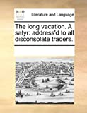 The long vacation. A satyr: address'd to all disconsolate traders.