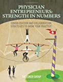 Physician Entrepreneurs: Strength in Numbers: Consolidation and Collaboration Strategies to Grow Your Practice