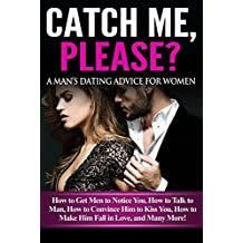 Catch Me, Please? A Man's Dating Advice for Women - How to Get Men to Notice You, How to Talk to Man, How to Convince Him to Kiss You, How to Make Him Fall in Love, and Many More!