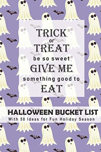 Trick or Treat, Be So Sweet, Give Me Something Good to Eat Halloween Bucket List: With 50 Ideas for Fun Holiday Season (Have a Spooktacular Halloween Collection) -