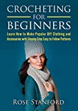 Crochet: Crocheting For Beginners - Learn How To Make Popular DIY Clothing And Accessories With Step-By-Step Easy To Follow Patterns (Crochet, DIY, Patterns, ... for Beginners, Crocheting) (English Edition)