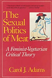 The Sexual Politics of Meat: A Feminis- Vegetarian Critical Theory