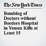 Bombing of Doctors Without Borders Hospital in Yemen Kills at Least 15 | Shuaib Almosawa,Rod Nordland