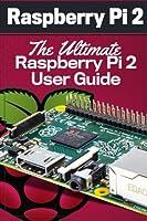Raspberry Pi 2: The Ultimate Raspberry Pi 2 User Guide