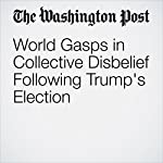 World Gasps in Collective Disbelief Following Trump's Election | Griff Witte,Simon Denyer