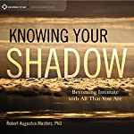Knowing Your Shadow: Becoming Intimate with All That You Are | Robert Augustus Masters PhD