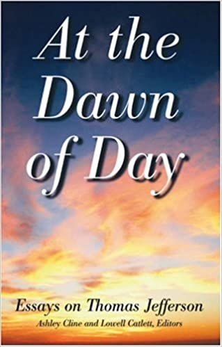 At the Dawn of Day: Essays on Thomas Jefferson: Ashley Cline, Lowell ...