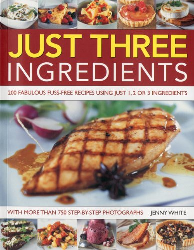 Download Just Three Ingredients: 200 Fabulous Fuss-Free Recipes Using Just 1, 2 or 3 Ingredients. With 750 Step-by-Step All-Colour Photographs PDF