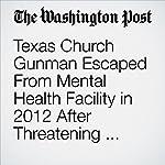 Texas Church Gunman Escaped From Mental Health Facility in 2012 After Threatening Military Superiors | Eva Ruth Moravec,Mark Berman