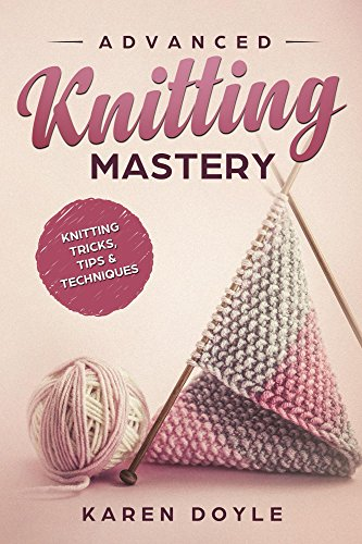 Advanced Knitting Mastery: Knitting Tricks, Tips & Techniques by [Doyle, Karen]